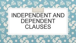 INDEPENDENT AND DEPENDENT CLAUSES What is a clause