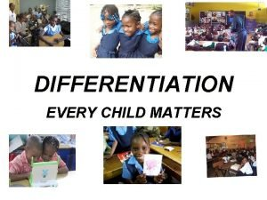 DIFFERENTIATION EVERY CHILD MATTERS WHAT IS DIFFERENTIATION Differentiation