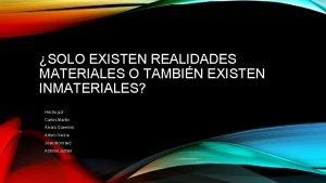 SOLO EXISTEN REALIDADES MATERIALES O TAMBIN EXISTEN INMATERIALES