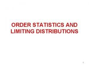 ORDER STATISTICS AND LIMITING DISTRIBUTIONS 1 ORDER STATISTICS