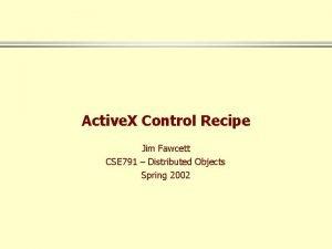 Active X Control Recipe Jim Fawcett CSE 791