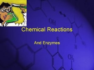 Chemical Reactions And Enzymes A chemical reaction is