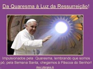 Da Quaresma Luz da Ressurreio Impulsionados pela Quaresma