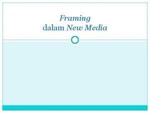Framing dalam New Media Framing Cara media menyajikan