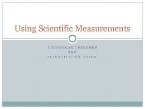 Using Scientific Measurements SIGNIFICANT FIGURES AND SCIENTIFIC NOTATION