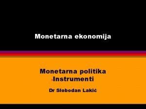 Monetarna ekonomija Monetarna politika Instrumenti Dr Slobodan Laki