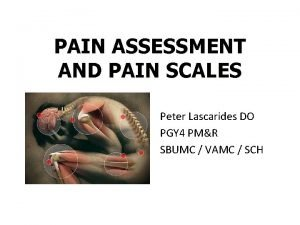 PAIN ASSESSMENT AND PAIN SCALES Peter Lascarides DO