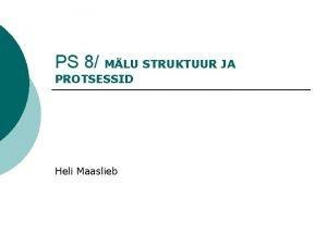 PS 8 MLU STRUKTUUR JA PROTSESSID Heli Maaslieb