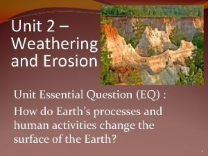 Unit 2 Weathering and Erosion Unit Essential Question