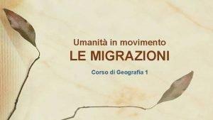 Umanit in movimento LE MIGRAZIONI Corso di Geografia