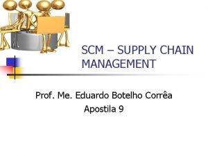 SCM SUPPLY CHAIN MANAGEMENT Prof Me Eduardo Botelho