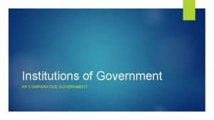 Institutions of Government AP COMPARATIVE GOVERNMENT Institutions The