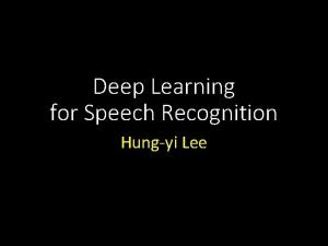 Deep Learning for Speech Recognition Hungyi Lee Outline