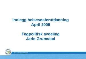 Innlegg helsessterutdanning April 2009 Fagpolitisk avdeling Jarle Grumstad