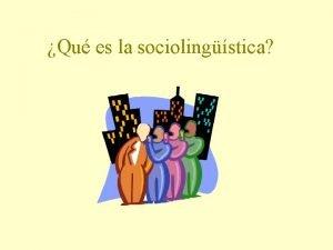 Qu es la sociolingstica La sociolingstica estudia los