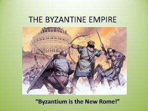 THE BYZANTINE EMPIRE Byzantium is the New Rome