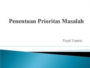 Penentuan Prioritas Masalah Firyal Yasmin Penentuan prioritas masalah