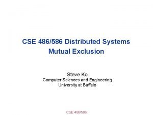 CSE 486586 Distributed Systems Mutual Exclusion Steve Ko