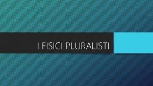 I FISICI PLURALISTI I FISICI PLURALISTI I fisici