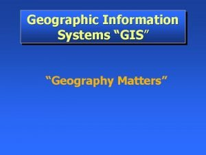 Geographic Information Systems GIS Geography Matters Think about