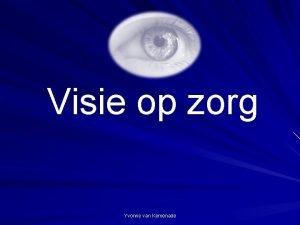 Visie op zorg Yvonne van Kemenade Visie op