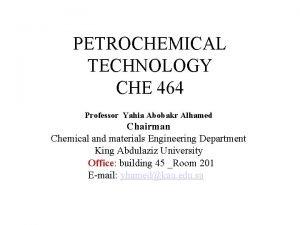 PETROCHEMICAL TECHNOLOGY CHE 464 Professor Yahia Abobakr Alhamed