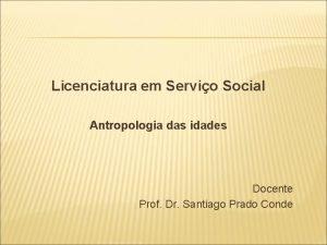 Licenciatura em Servio Social Antropologia das idades Docente