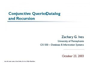 Conjunctive Queries Datalog and Recursion Zachary G Ives