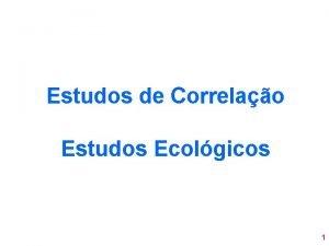 Estudos de Correlao Estudos Ecolgicos 1 Estudos de