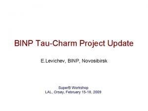 BINP TauCharm Project Update E Levichev BINP Novosibirsk