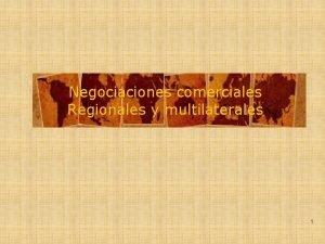 Negociaciones comerciales Regionales y multilaterales 1 Tipos de