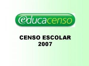 CENSO ESCOLAR 2007 Censo Escolar O que Pesquisa