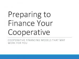 Preparing to Finance Your Cooperative COOPERATIVE FINANCING MODELS