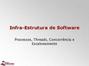 InfraEstrutura de Software Processos Threads Concorrncia e Escalonamento