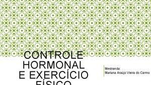 CONTROLE HORMONAL E EXERCCIO Mestranda Mariana Arajo Vieira