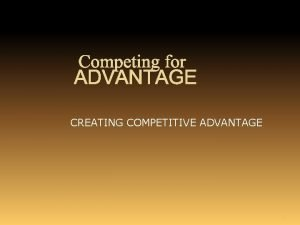 Competing for ADVANTAGE CREATING COMPETITIVE ADVANTAGE 1 The