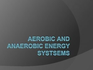 AEROBIC AND ANAEROBIC ENERGY SYSTSEMS Anaerbic Energy Systems
