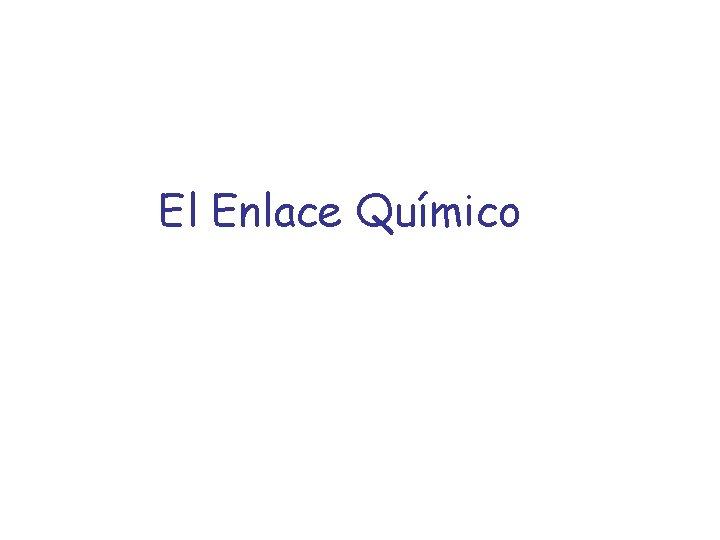 El Enlace Qumico El Enlace Qumico Tipos de