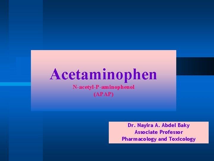 Acetaminophen NacetylPaminophenol APAP Dr Nayira A Abdel Baky