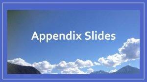 Appendix Slides Appendix 1 More Information on the