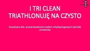 I TRI CLEAN TRIATHLONUJ NA CZYSTO Inicjatywa dot