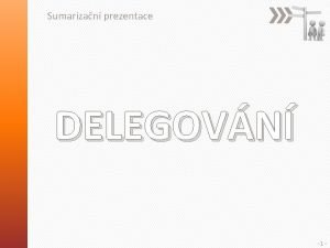 Sumarizan prezentace DELEGOVN 1 KROKY DELEGOVN co komu