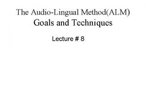 The AudioLingual MethodALM Goals and Techniques Lecture 8