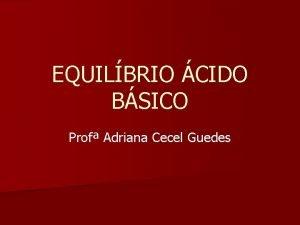 EQUILBRIO CIDO BSICO Prof Adriana Cecel Guedes EQUILBRIO