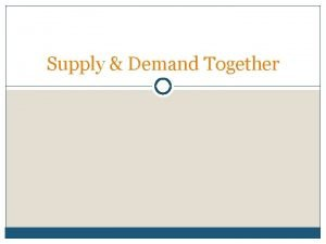Supply Demand Together Supply and Demand Together Supply