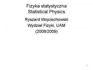 Fizyka statystyczna Statistical Physics Ryszard Wojciechowski Wydzia Fizyki