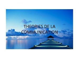 THEORIES DE LA COMMUNICATION Introduction Une communication ne