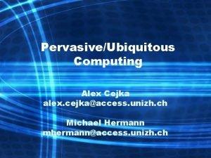 PervasiveUbiquitous Computing Alex Cejka alex cejkaaccess unizh ch
