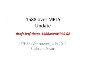 1588 over MPLS Update draftietftictoc1588 over MPLS02 IETF