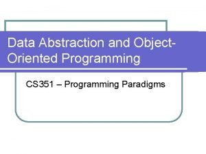 Data Abstraction and Object Oriented Programming CS 351